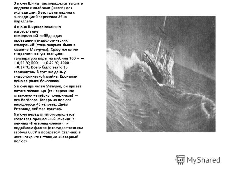 3 июня Шмидт распорядился выслать ледокол с колёсами (шасси) для экспедиции. В этот день льдина с экспедицией пересекла 89-ю параллель. 4 июня Ширшов закончил изготовление самодельной лебёдки для проведения гидрологических измерений (стационарная был