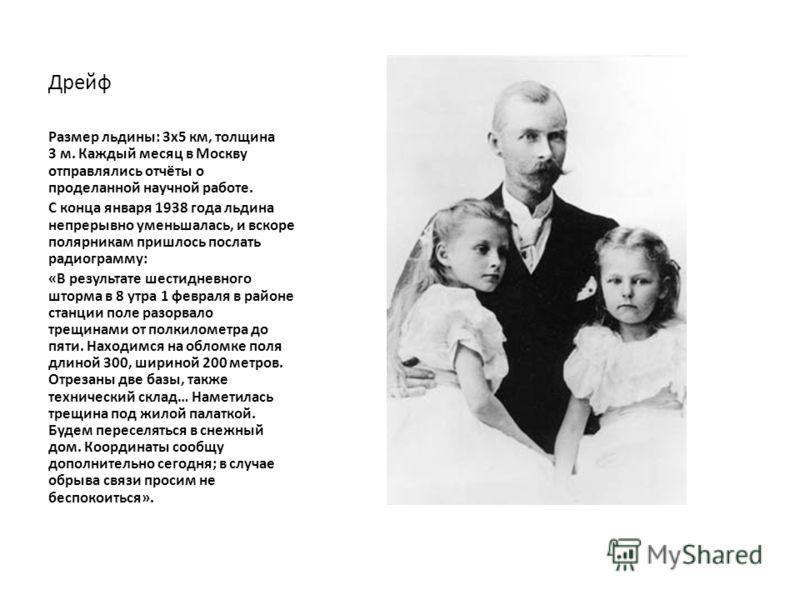 Дрейф Размер льдины: 3x5 км, толщина 3 м. Каждый месяц в Москву отправлялись отчёты о проделанной научной работе. С конца января 1938 года льдина непрерывно уменьшалась, и вскоре полярникам пришлось послать радиограмму: «В результате шестидневного шт