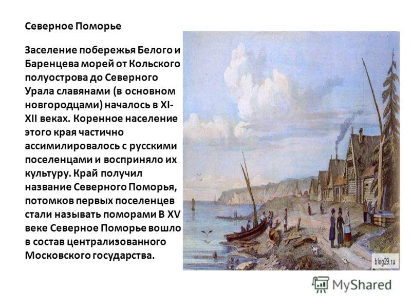 Северное Поморье Заселение побережья Белого и Баренцева морей от Кольского полуострова до Северного Урала славянами (в основном новгородцами) началось в XI- XII веках. Коренное население этого края частично ассимилировалось с русскими поселенцами и в