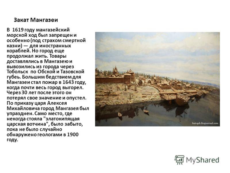 Закат Мангазеи В 1619 году мангазейский морской ход был запрещен и особенно (под страхом смертной казни) для иностранных кораблей. Но город еще продолжал жить. Товары доставлялись в Мангазею и вывозились из города через Тобольск по Обской и Тазовской