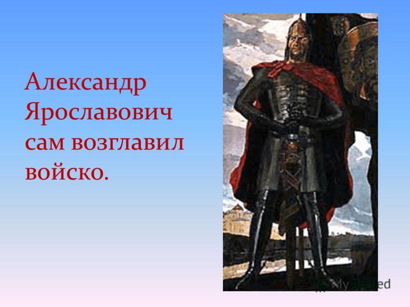 Александр Ярославович сам возглавил войско.