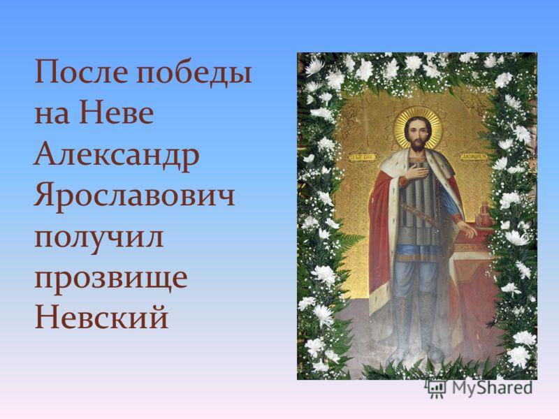 После победы на Неве Александр Ярославович получил прозвище Невский