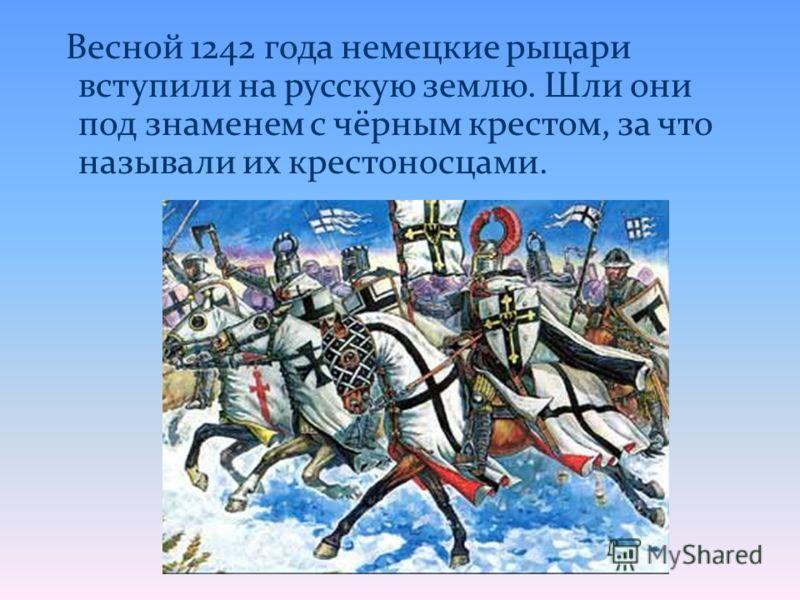 Весной 1242 года немецкие рыцари вступили на русскую землю. Шли они под знаменем с чёрным крестом, за что называли их крестоносцами.
