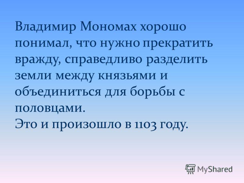 Владимир Мономах хорошо понимал, что нужно прекратить вражду, справедливо разделить земли между князьями и объединиться для борьбы с половцами. Это и произошло в 1103 году.
