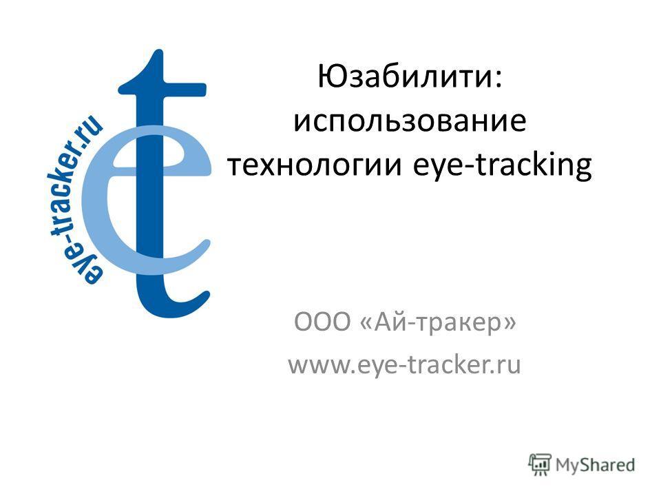 Юзабилити: использование технологии eye-tracking ООО «Ай-трекер» www.eye-tracker.ru