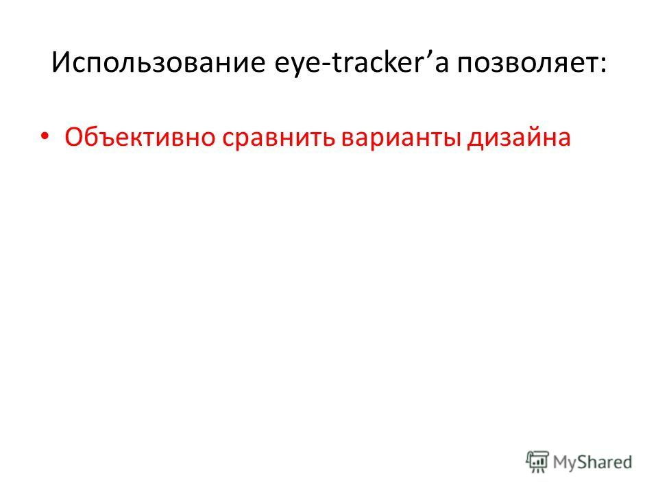Использование eye-tracker позволяет: Объективно сравнить варианты дизайна