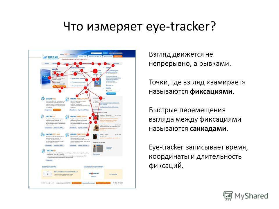 Что измеряет eye-tracker? Взгляд движется не непрерывно, а рывками. Точки, где взгляд «замирает» называются фиксациями. Быстрые перемещения взгляда между фиксациями называются саккадами. Eye-tracker записывает время, координаты и длительность фиксаци