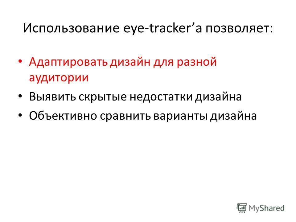 Использование eye-tracker позволяет: Адаптировать дизайн для разной аудитории Выявить скрытые недостатки дизайна Объективно сравнить варианты дизайна