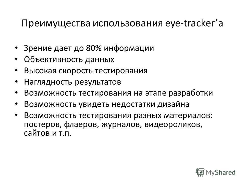 Преимущества использования eye-tracker Зрение дает до 80% информации Объективность данных Высокая скорость тестирования Наглядность результатов Возможность тестирования на этапе разработки Возможность увидеть недостатки дизайна Возможность тестирован