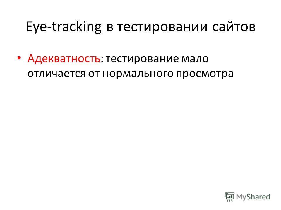 Eye-tracking в тестировании сайтов Адекватность: тестирование мало отличается от нормального просмотра