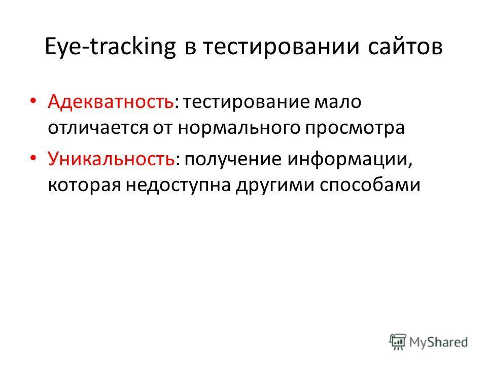 Eye-tracking в тестировании сайтов Адекватность: тестирование мало отличается от нормального просмотра Уникальность: получение информации, которая недоступна другими способами