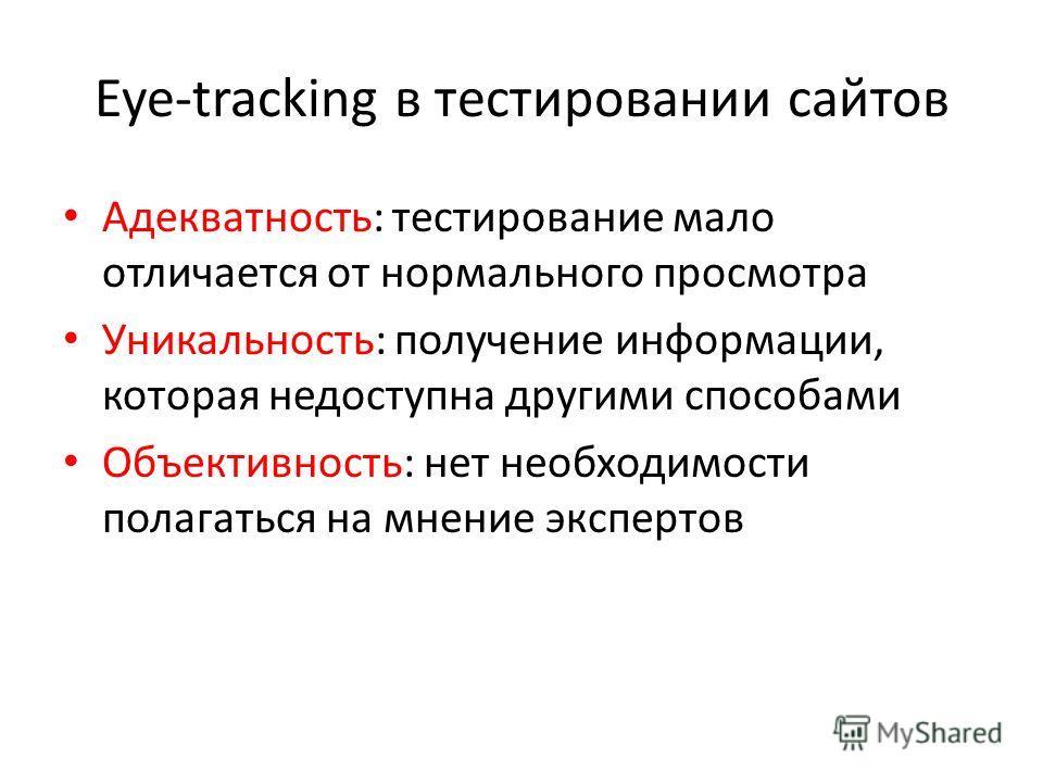 Eye-tracking в тестировании сайтов Адекватность: тестирование мало отличается от нормального просмотра Уникальность: получение информации, которая недоступна другими способами Объективность: нет необходимости полагаться на мнение экспертов