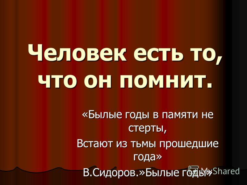 Человек есть то, что он помнит. «Былые годы в памяти не стерты, Встают из тьмы прошедшие года» В.Сидоров.»Былые годы»