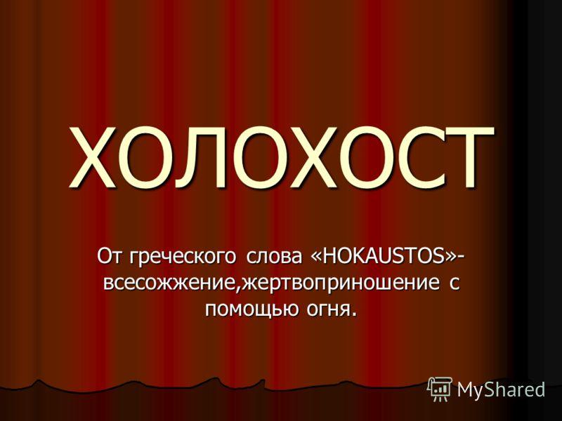 ХОЛОХОСТ От греческого слова «HOKAUSTOS»- всесожжение,жертвоприношение с помощью огня.