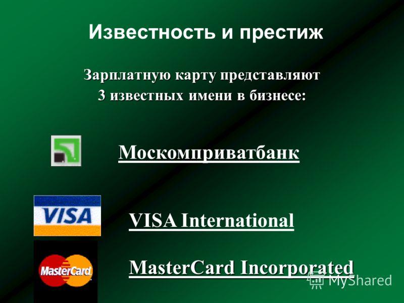Известность и престиж Зарплатную карту представляют 3 известных имени в бизнесе: VISA International MasterCard Incorporated Москомприватбанк