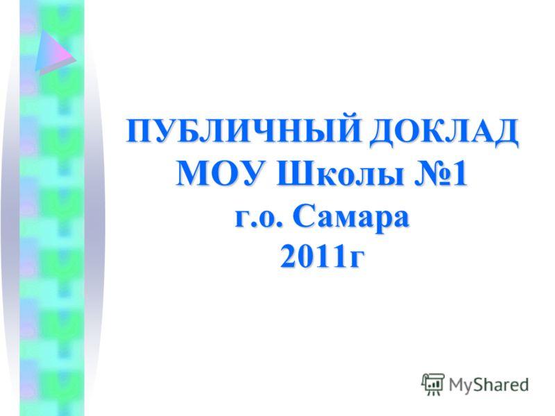 ПУБЛИЧНЫЙ ДОКЛАД МОУ Школы 1 г.о. Самара 2011г