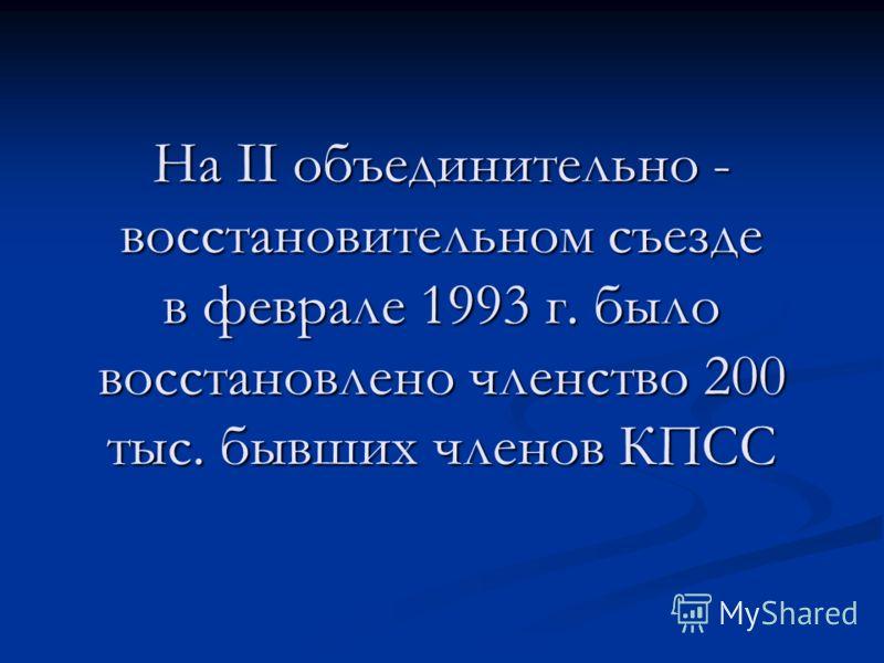 На ІІ объединительно - восстановительном съезде в феврале 1993 г. было восстановлено членство 200 тыс. бывших членов КПСС