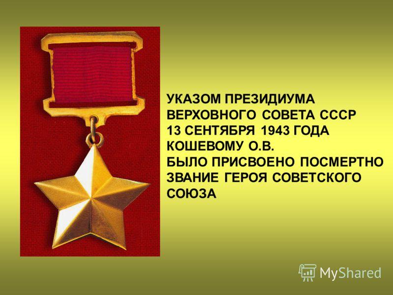 УКАЗОМ ПРЕЗИДИУМА ВЕРХОВНОГО СОВЕТА СССР 13 СЕНТЯБРЯ 1943 ГОДА КОШЕВОМУ О.В. БЫЛО ПРИСВОЕНО ПОСМЕРТНО ЗВАНИЕ ГЕРОЯ СОВЕТСКОГО СОЮЗА
