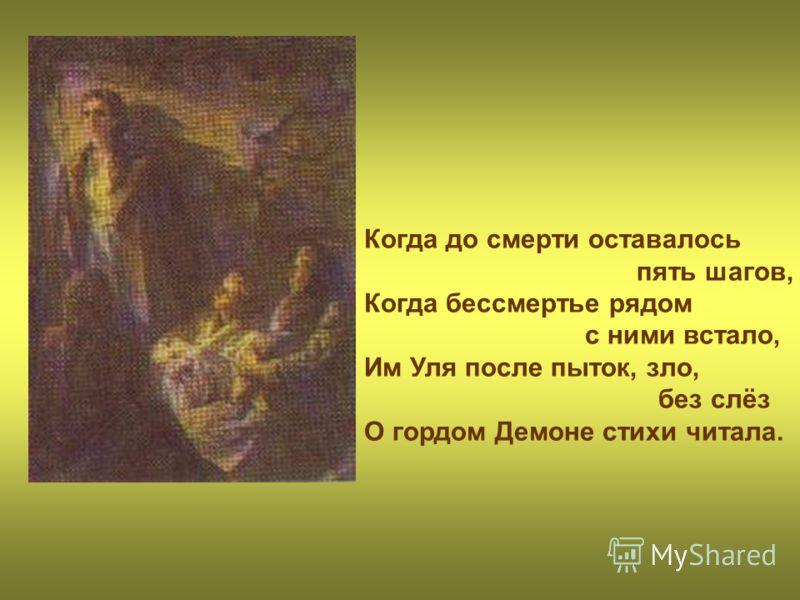Когда до смерти оставалось пять шагов, Когда бессмертье рядом с ними встало, Им Уля после пыток, зло, без слёз О гордом Демоне стихи читала.