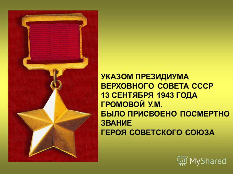 УКАЗОМ ПРЕЗИДИУМА ВЕРХОВНОГО СОВЕТА СССР 13 СЕНТЯБРЯ 1943 ГОДА ГРОМОВОЙ У.М. БЫЛО ПРИСВОЕНО ПОСМЕРТНО ЗВАНИЕ ГЕРОЯ СОВЕТСКОГО СОЮЗА