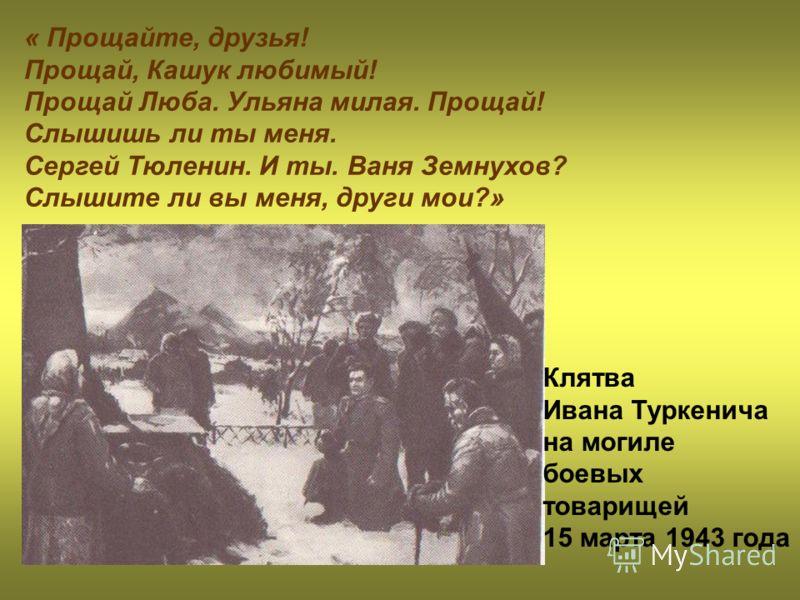 « Прощайте, друзья! Прощай, Кашук любимый! Прощай Люба. Ульяна милая. Прощай! Слышишь ли ты меня. Сергей Тюленин. И ты. Ваня Земнухов? Слышите ли вы меня, други мои?» Клятва Ивана Туркенича на могиле боевых товарищей 15 марта 1943 года