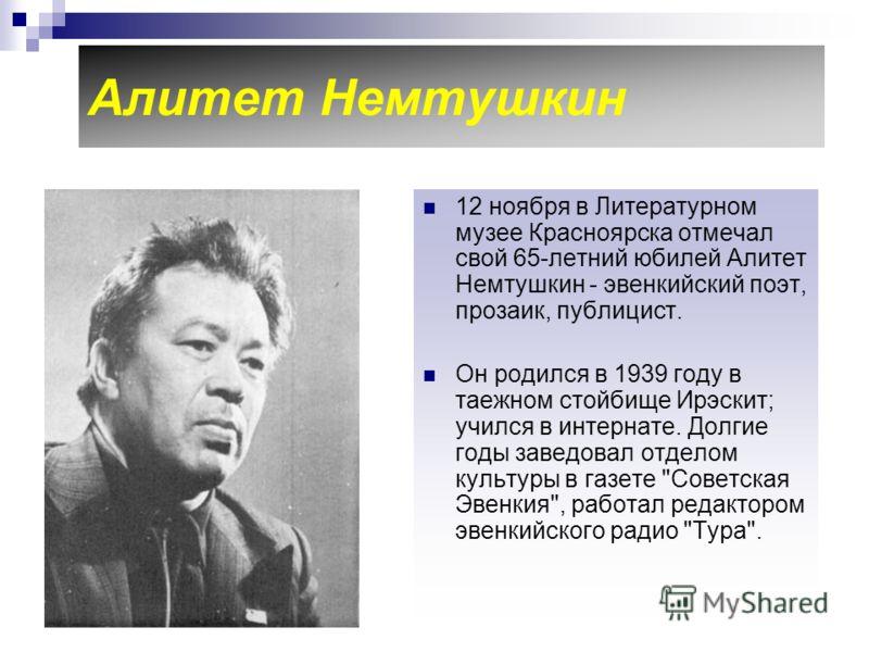 Алитет Немтушкин 12 ноября в Литературном музее Красноярска отмечал свой 65-летний юбилей Алитет Немтушкин - эвенкийский поэт, прозаик, публицист. Он родился в 1939 году в таежном стойбище Ирэскит; учился в интернате. Долгие годы заведовал отделом ку
