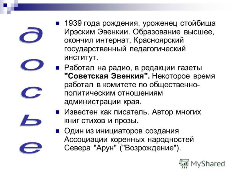 1939 года рождения, уроженец стойбища Ирэским Эвенкии. Образование высшее, окончил интернат, Красноярский государственный педагогический институт. Работал на радио, в редакции газеты