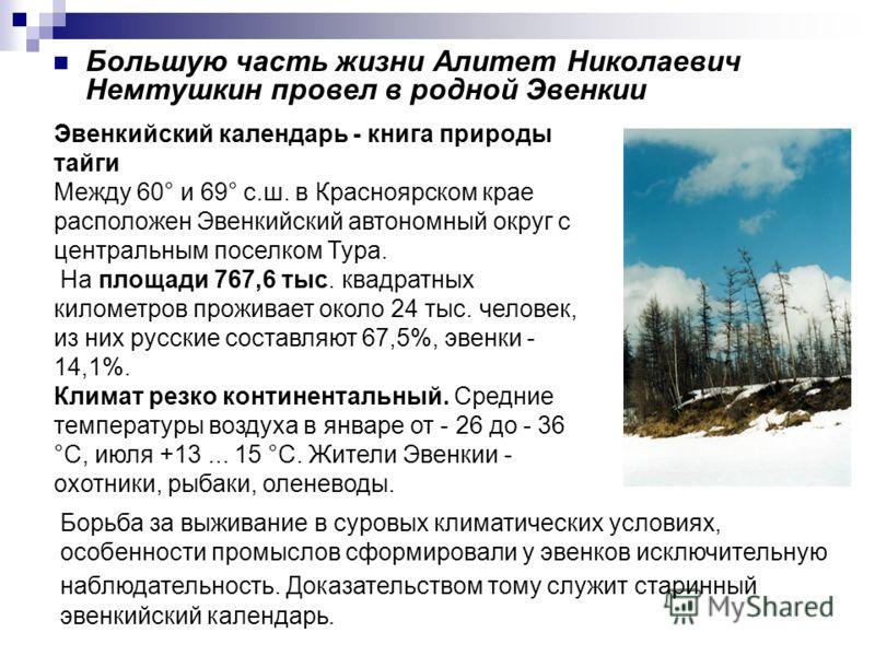 Большую часть жизни Алитет Николаевич Немтушкин провел в родной Эвенкии Борьба за выживание в суровых климатических условиях, особенности промыслов сформировали у эвенков исключительную наблюдательность. Доказательством тому служит старинный эвенкийс