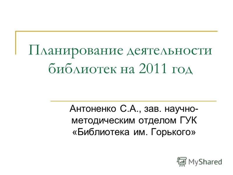 Планирование деятельности библиотек на 2011 год Антоненко С.А., зав. научно- методическим отделом ГУК «Библиотека им. Горького»
