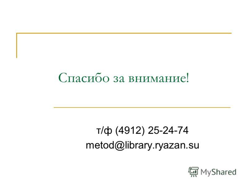 Спасибо за внимание! т/ф (4912) 25-24-74 metod@library.ryazan.su