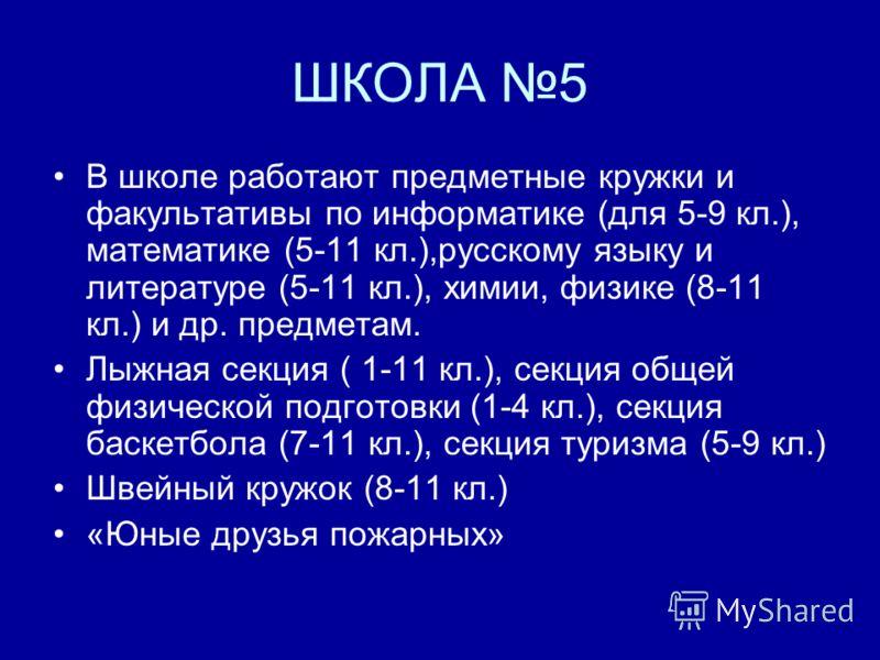 ШКОЛА 5 В школе работают предметные кружки и факультативы по информатике (для 5-9 кл.), математике (5-11 кл.),русскому языку и литературе (5-11 кл.), химии, физике (8-11 кл.) и др. предметам. Лыжная секция ( 1-11 кл.), секция общей физической подгото