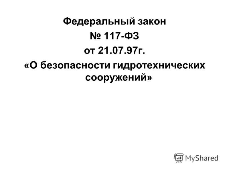 Федеральный закон 117-ФЗ от 21.07.97г. «О безопасности гидротехнических сооружений»