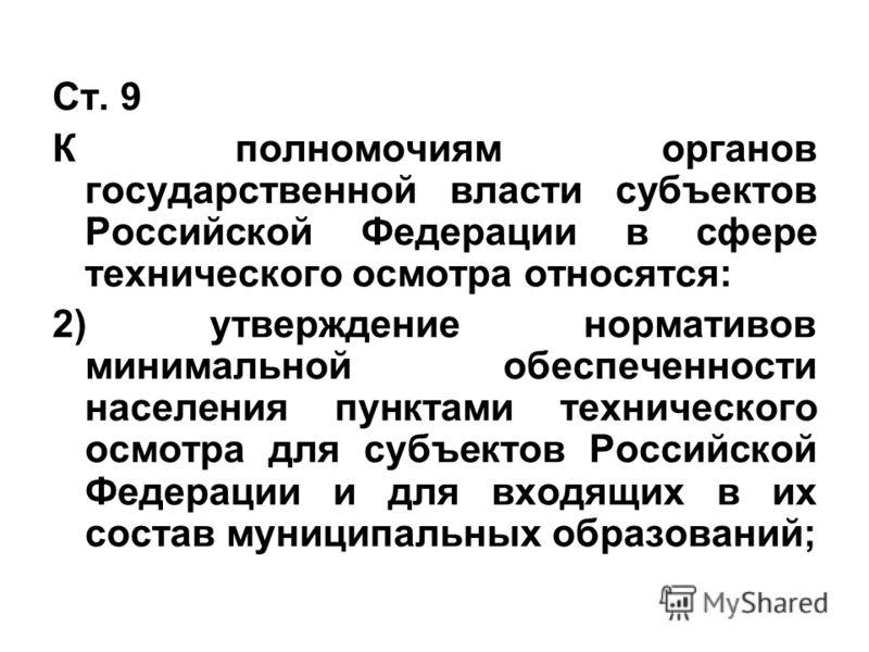 Ст. 9 К полномочиям органов государственной власти субъектов Российской Федерации в сфере технического осмотра относятся: 2) утверждение нормативов минимальной обеспеченности населения пунктами технического осмотра для субъектов Российской Федерации
