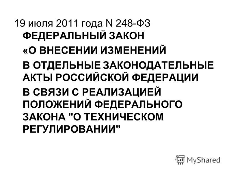 19 июля 2011 года N 248-ФЗ ФЕДЕРАЛЬНЫЙ ЗАКОН «О ВНЕСЕНИИ ИЗМЕНЕНИЙ В ОТДЕЛЬНЫЕ ЗАКОНОДАТЕЛЬНЫЕ АКТЫ РОССИЙСКОЙ ФЕДЕРАЦИИ В СВЯЗИ С РЕАЛИЗАЦИЕЙ ПОЛОЖЕНИЙ ФЕДЕРАЛЬНОГО ЗАКОНА О ТЕХНИЧЕСКОМ РЕГУЛИРОВАНИИ