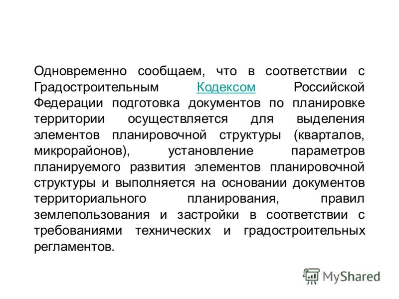 Одновременно сообщаем, что в соответствии с Градостроительным Кодексом Российской Федерации подготовка документов по планировке территории осуществляется для выделения элементов планировочной структуры (кварталов, микрорайонов), установление параметр