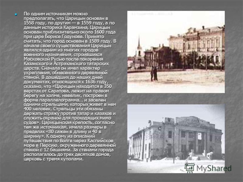 По одним источникам можно предполагать, что Царицын основан в 1558 году, по другим в 1559 году, а по данным историка Карамзина, Царицын основан приблизительно около 1600 года при царе Борисе Годунове. Принято считать, что город основан в 1589 году. В