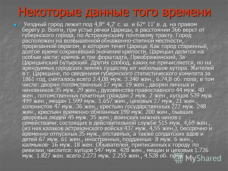 Некоторые данные того времени Уездный город лежит под 4,8° 4,2' с. ш. и 62° 11' в. д. на правом берегу р. Волги, при устье речки Царицы, в расстоянии 366 верст от губернского города, по Астраханскому почтовому тракту. Город расположен на возвышенной