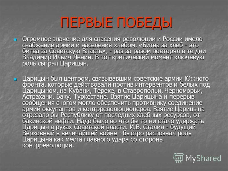 ПЕРВЫЕ ПОБЕДЫ ПЕРВЫЕ ПОБЕДЫ Огромное значение для спасения революции и России имело снабжение армии и населения хлебом. «Битва за хлеб - это битва за Советскую Власть», - раз за разом повторял в те дни Владимир Ильич Ленин. В тот критический момент к