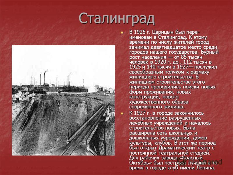 Сталинград В 1925 г. Царицын был пере- именован в Сталинград. К этому времени по числу жителей город занимал девятнадцатое место среди городов нашего государства. Бурный рост населения от 85 тысяч человек в 1920 г. до. 112 тысяч в 1925 и 140 тысяч в