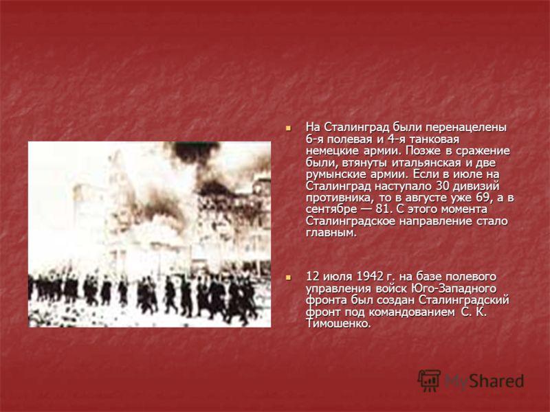 На Сталинград были перенацелены 6-я полевая и 4-я танковая немецкие армии. Позже в сражение были, втянуты итальянская и две румынские армии. Если в июле на Сталинград наступало 30 дивизий противника, то в августе уже 69, а в сентябре 81. С этого моме