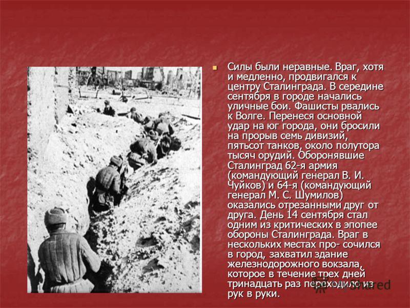 Силы были неравные. Враг, хотя и медленно, продвигался к центру Сталинграда. В середине сентября в городе начались уличные бои. Фашисты рвались к Волге. Перенеся основной удар на юг города, они бросили на прорыв семь дивизий, пятьсот танков, около по