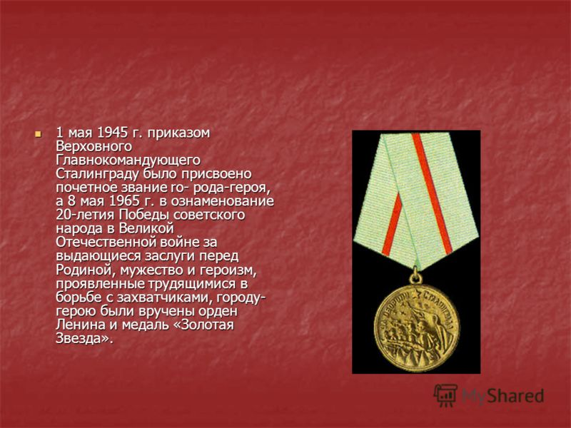 1 мая 1945 г. приказом Верховного Главнокомандующего Сталинграду было присвоено почетное звание ro- рода-героя, а 8 мая 1965 г. в ознаменование 20-летия Победы советского народа в Великой Отечественной войне за выдающиеся заслуги перед Родиной, мужес