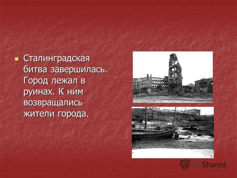 Сталинградская битва завершилась. Город лежал в руинах. К ним возвращались жители города. Сталинградская битва завершилась. Город лежал в руинах. К ним возвращались жители города.