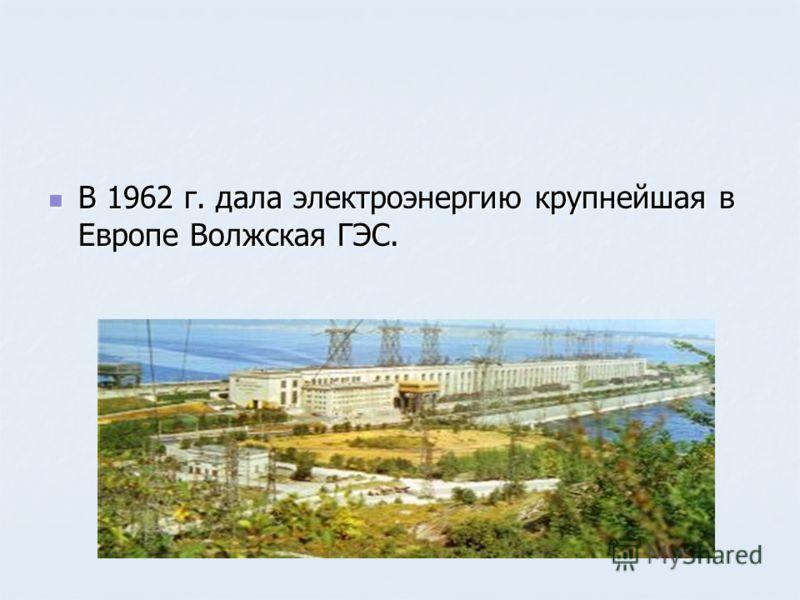 В 1962 г. дала электроэнергию крупнейшая в Европе Волжская ГЭС. В 1962 г. дала электроэнергию крупнейшая в Европе Волжская ГЭС.