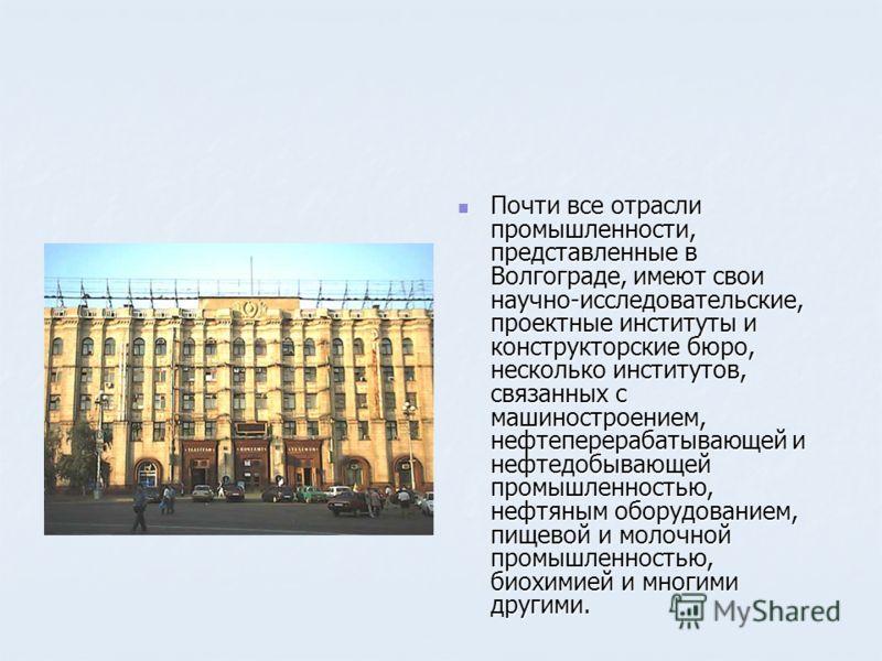 Почти все отрасли промышленности, представленные в Волгограде, имеют свои научно-исследовательские, проектные институты и конструкторские бюро, несколько институтов, связанных с машиностроением, нефтеперерабатывающей и нефтедобывающей промышленностью
