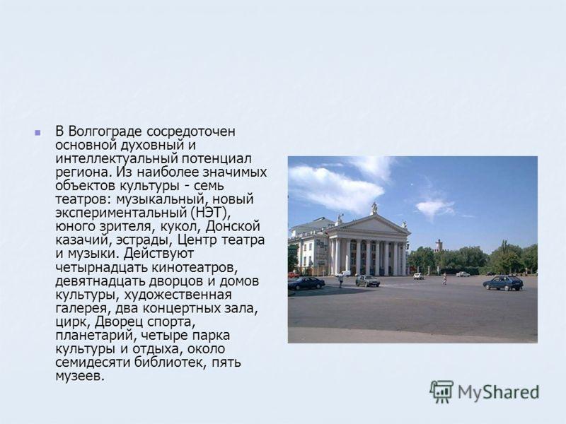 В Волгограде сосредоточен основной духовный и интеллектуальный потенциал региона. Из наиболее значимых объектов культуры - семь театров: музыкальный, новый экспериментальный (НЭТ), юного зрителя, кукол, Донской казачий, эстрады, Центр театра и музыки