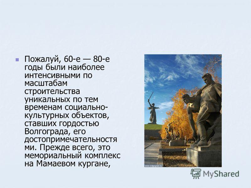 Пожалуй, 60-е 80-е годы были наиболее интенсивными по масштабам строительства уникальных по тем временам социально- культурных объектов, ставших гордостью Волгограда, его достопримечательностя ми. Прежде всего, это мемориальный комплекс на Мамаевом к
