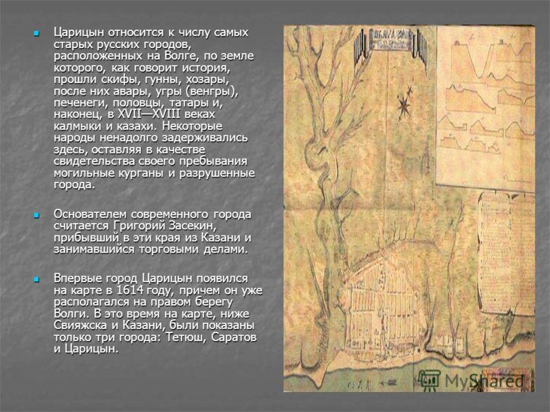 Царицын относится к числу самых старых русских городов, расположенных на Волге, по земле которого, как говорит история, прошли скифы, гунны, хозары, после них авары, угры (венгры), печенеги, половцы, татары и, наконец, в XVIIXVIII веках калмыки и каз