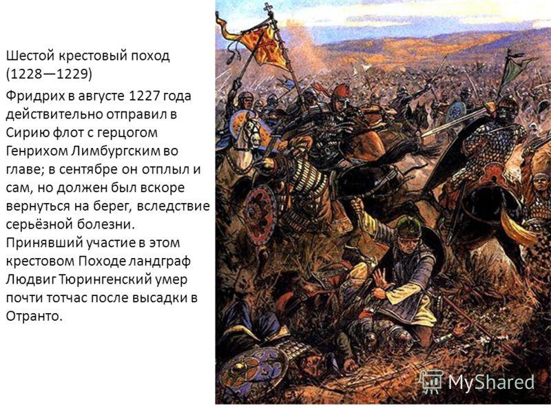 Шестой крестовый поход (12281229) Фридрих в августе 1227 года действительно отправил в Сирию флот с герцогом Генрихом Лимбургским во главе; в сентябре он отплыл и сам, но должен был вскоре вернуться на берег, вследствие серьёзной болезни. Принявший у