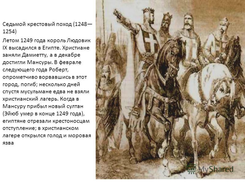 Седьмой крестовый поход (1248 1254) Летом 1249 года король Людовик IX высадился в Египте. Христиане заняли Дамиетту, а в декабре достигли Мансуры. В феврале следующего года Роберт, опрометчиво ворвавшись в этот город, погиб; несколько дней спустя мус